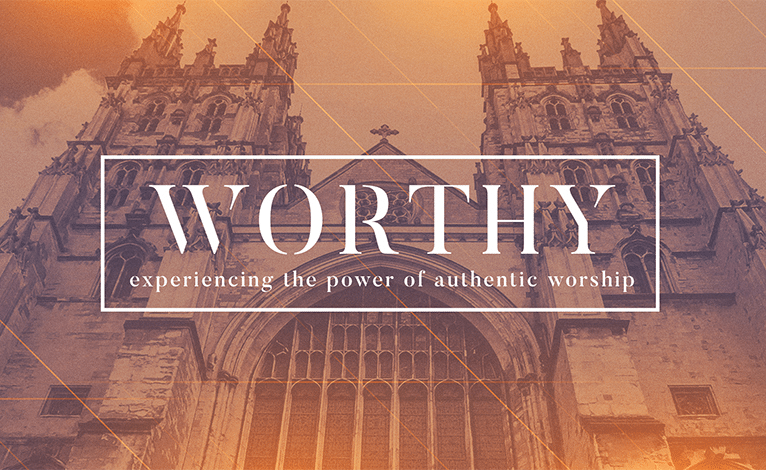 Worthy – Experiencing the Power of Authentic Worship