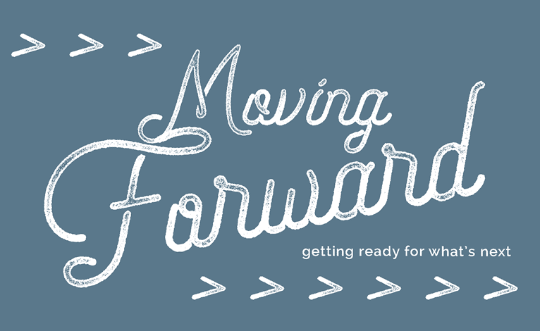 Moving Forward: Getting Ready for What's Next